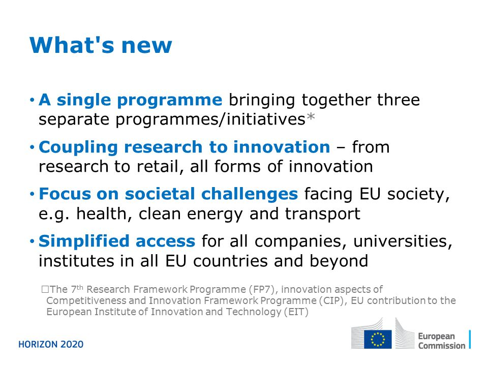 What s new A single programme bringing together three separate programmes/initiatives* Coupling research to innovation – from research to retail, all forms of innovation Focus on societal challenges facing EU society, e.g.
