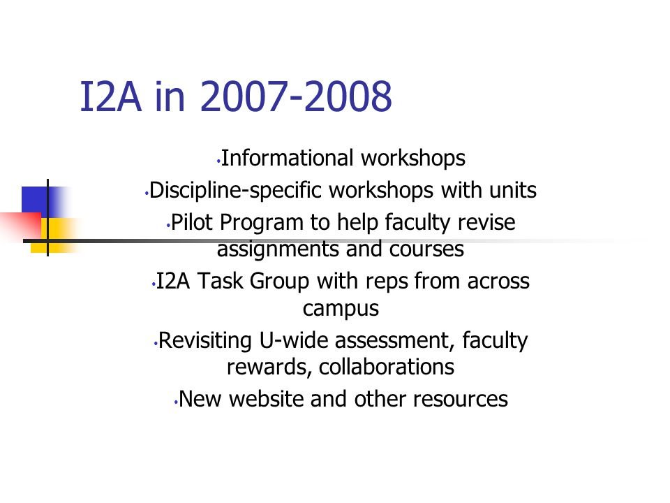 I2A in Informational workshops Discipline-specific workshops with units Pilot Program to help faculty revise assignments and courses I2A Task Group with reps from across campus Revisiting U-wide assessment, faculty rewards, collaborations New website and other resources