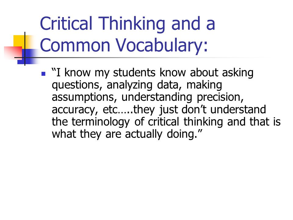 Critical Thinking and a Common Vocabulary: I know my students know about asking questions, analyzing data, making assumptions, understanding precision, accuracy, etc…..they just don't understand the terminology of critical thinking and that is what they are actually doing.