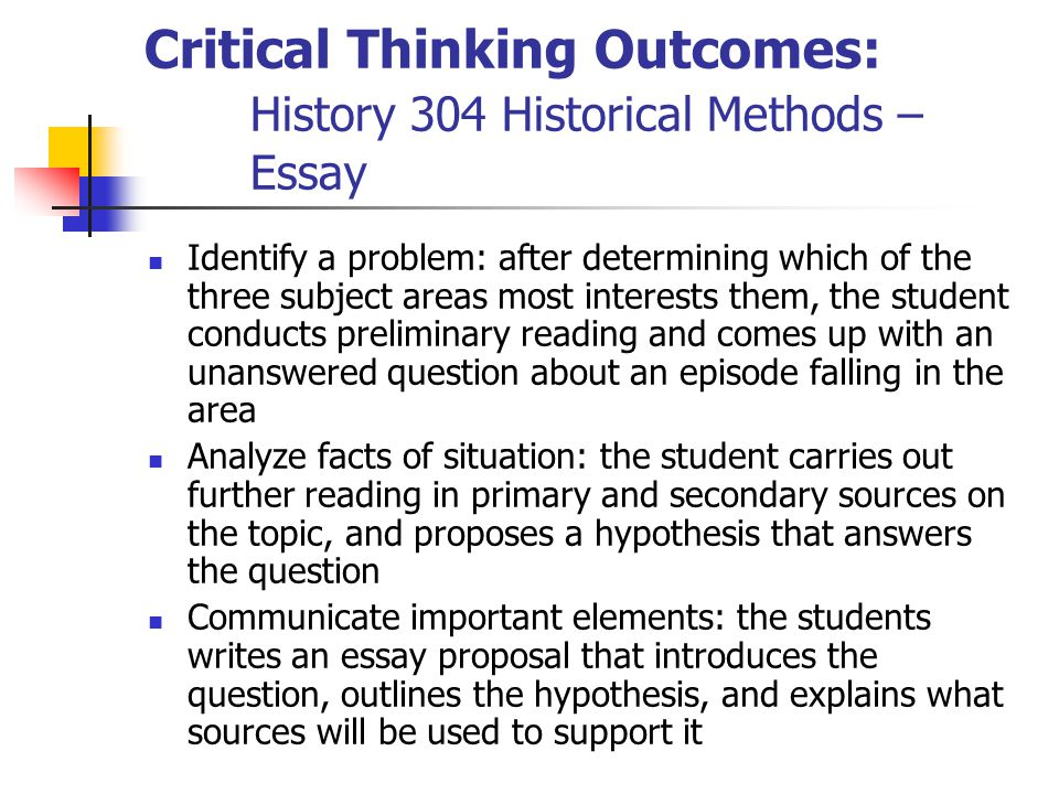 Critical Thinking Outcomes: History 304 Historical Methods – Essay Identify a problem: after determining which of the three subject areas most interests them, the student conducts preliminary reading and comes up with an unanswered question about an episode falling in the area Analyze facts of situation: the student carries out further reading in primary and secondary sources on the topic, and proposes a hypothesis that answers the question Communicate important elements: the students writes an essay proposal that introduces the question, outlines the hypothesis, and explains what sources will be used to support it