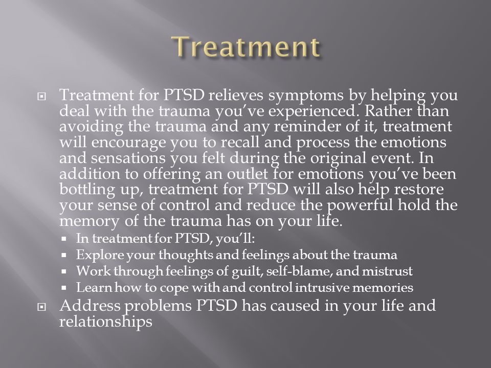  Treatment for PTSD relieves symptoms by helping you deal with the trauma you've experienced.