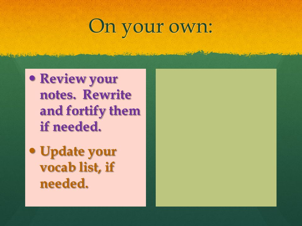 On your own: Review your notes. Rewrite and fortify them if needed.