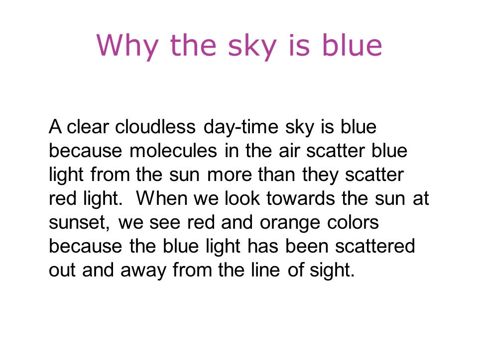 Why the sky is blue A clear cloudless day-time sky is blue because molecules in the air scatter blue light from the sun more than they scatter red light.