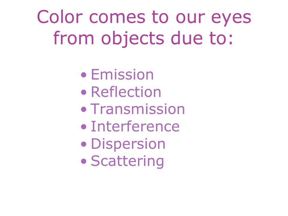 Color comes to our eyes from objects due to: Emission Reflection Transmission Interference Dispersion Scattering