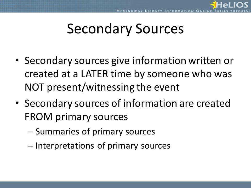 Secondary Sources Secondary sources give information written or created at a LATER time by someone who was NOT present/witnessing the event Secondary sources of information are created FROM primary sources – Summaries of primary sources – Interpretations of primary sources
