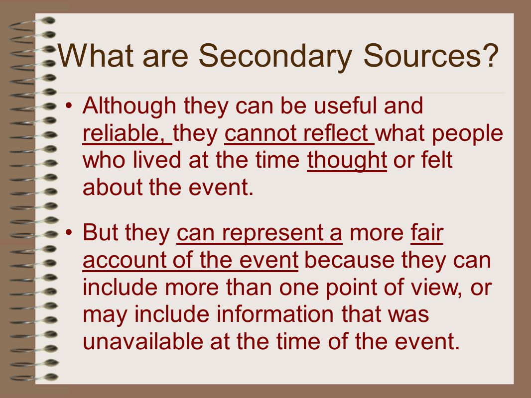 Although they can be useful and reliable, they cannot reflect what people who lived at the time thought or felt about the event.