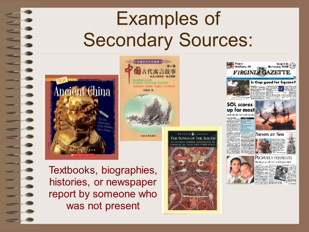 Examples of Secondary Sources: Textbooks, biographies, histories, or newspaper report by someone who was not present