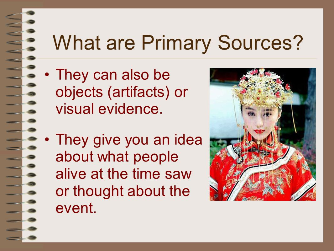 They can also be objects (artifacts) or visual evidence.