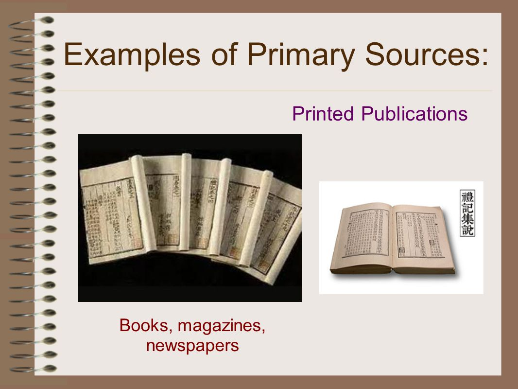 Examples of Primary Sources: Books, magazines, newspapers Printed Publications