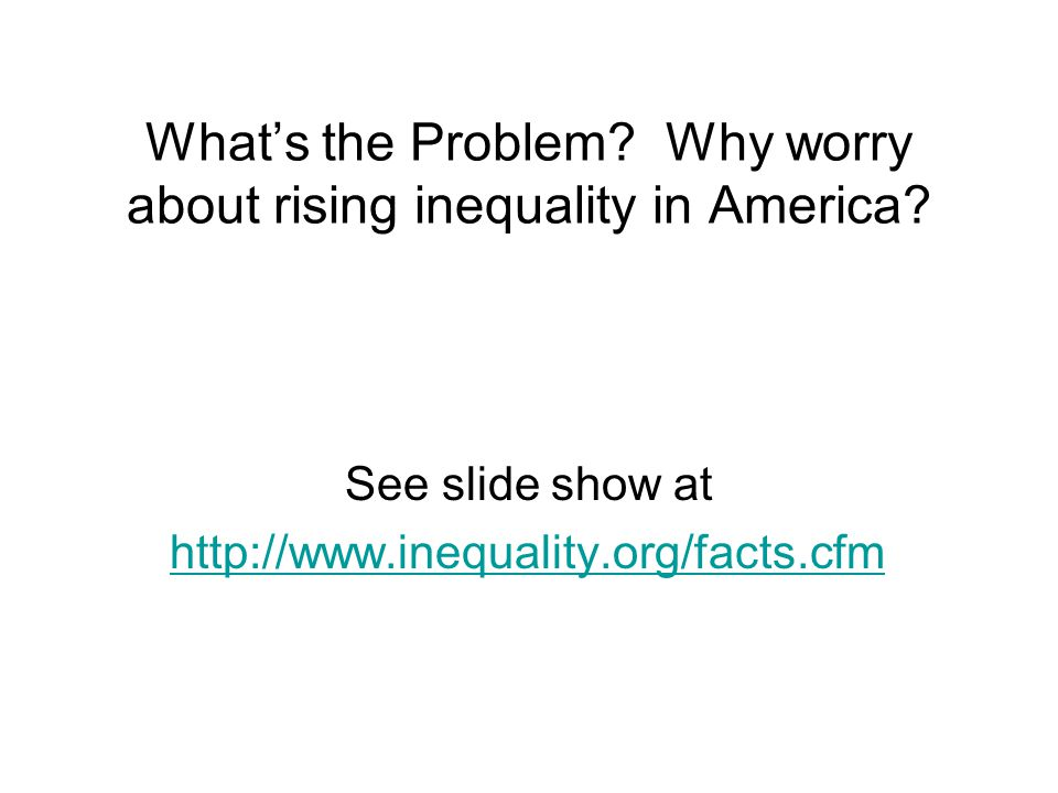 What's the Problem. Why worry about rising inequality in America.