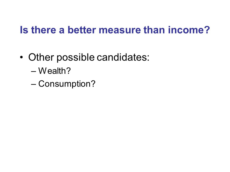 Is there a better measure than income Other possible candidates: –Wealth –Consumption
