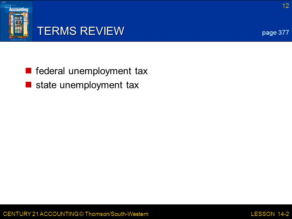 CENTURY 21 ACCOUNTING © Thomson/South-Western 12 LESSON 14-2 TERMS REVIEW federal unemployment tax state unemployment tax page 377