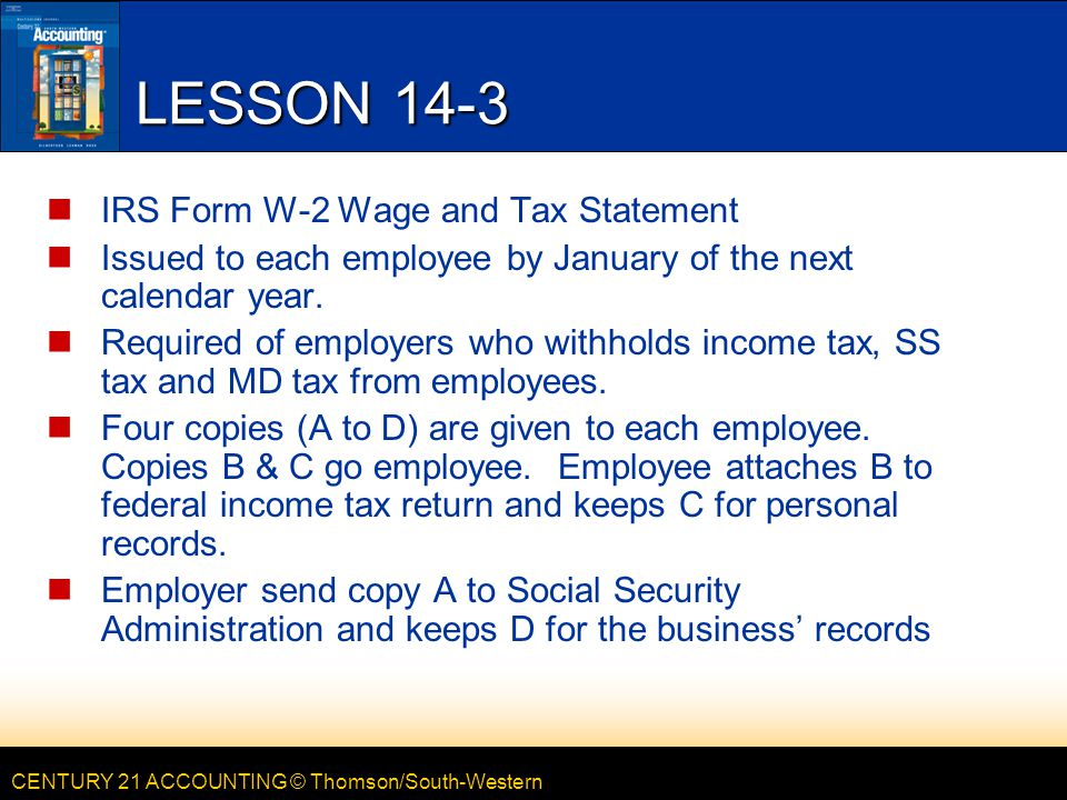 CENTURY 21 ACCOUNTING © Thomson/South-Western LESSON 14-3 IRS Form W-2 Wage and Tax Statement Issued to each employee by January of the next calendar year.