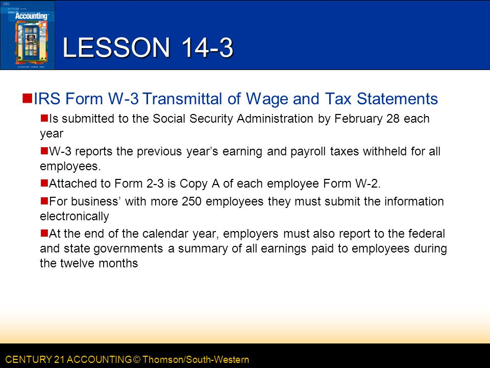 CENTURY 21 ACCOUNTING © Thomson/South-Western LESSON 14-3 IRS Form W-3 Transmittal of Wage and Tax Statements Is submitted to the Social Security Administration by February 28 each year W-3 reports the previous year's earning and payroll taxes withheld for all employees.
