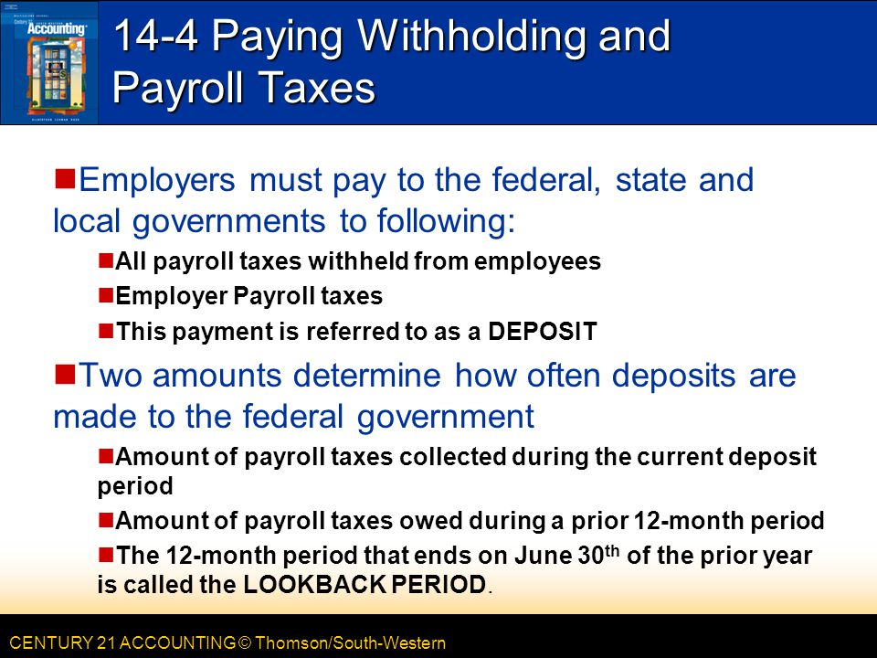 CENTURY 21 ACCOUNTING © Thomson/South-Western 14-4 Paying Withholding and Payroll Taxes Employers must pay to the federal, state and local governments to following: All payroll taxes withheld from employees Employer Payroll taxes This payment is referred to as a DEPOSIT Two amounts determine how often deposits are made to the federal government Amount of payroll taxes collected during the current deposit period Amount of payroll taxes owed during a prior 12-month period The 12-month period that ends on June 30 th of the prior year is called the LOOKBACK PERIOD.