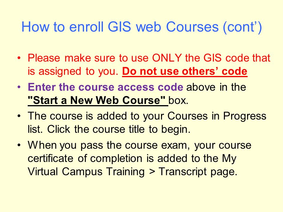 How to enroll GIS web Courses (cont') Please make sure to use ONLY the GIS code that is assigned to you.
