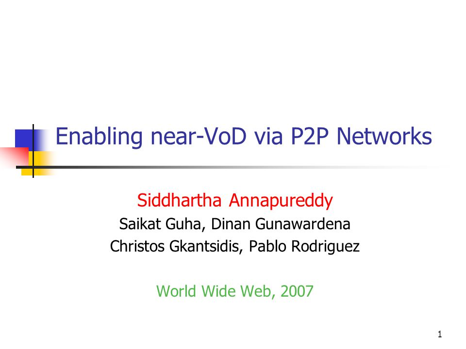 1 Enabling near-VoD via P2P Networks Siddhartha Annapureddy Saikat Guha, Dinan Gunawardena Christos Gkantsidis, Pablo Rodriguez World Wide Web, 2007