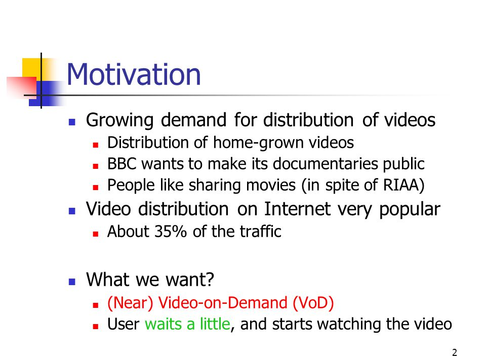 2 Motivation Growing demand for distribution of videos Distribution of home-grown videos BBC wants to make its documentaries public People like sharing movies (in spite of RIAA) Video distribution on Internet very popular About 35% of the traffic What we want.