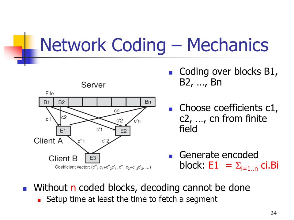 24 Network Coding – Mechanics Coding over blocks B1, B2, …, Bn Choose coefficients c1, c2, …, cn from finite field Generate encoded block: E1 =  i=1..n ci.Bi Without n coded blocks, decoding cannot be done Setup time a t least the time to fetch a segment