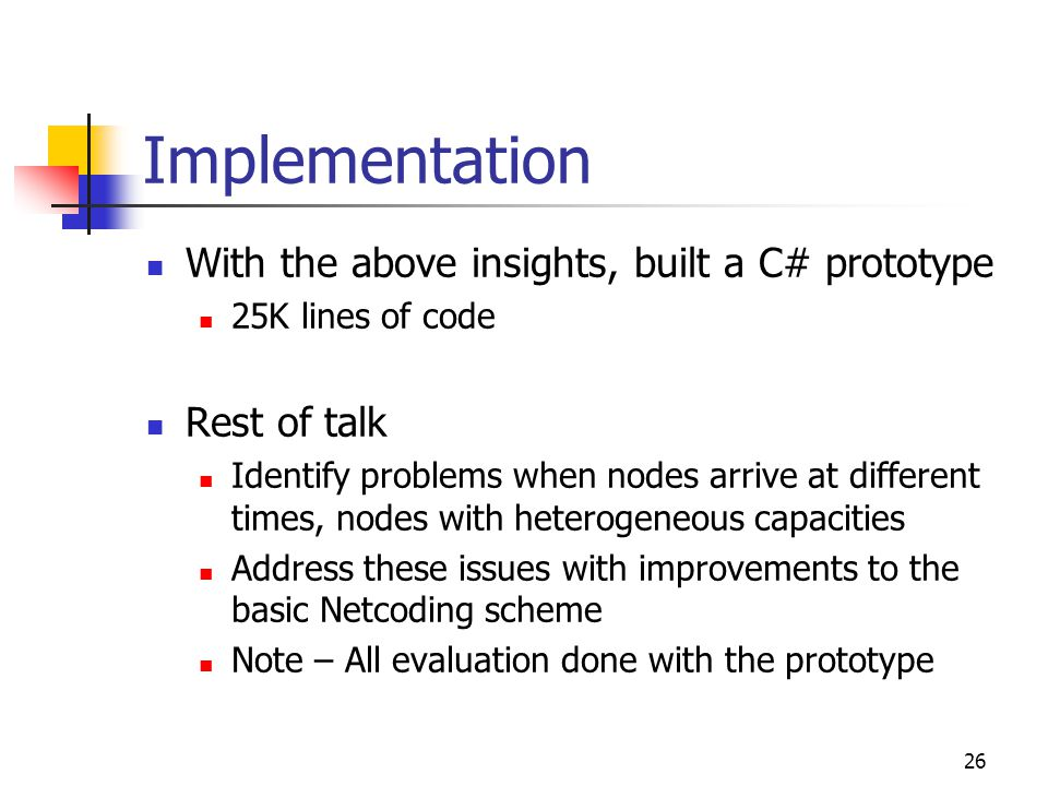 26 Implementation With the above insights, built a C# prototype 25K lines of code Rest of talk Identify problems when nodes arrive at different times, nodes with heterogeneous capacities Address these issues with improvements to the basic Netcoding scheme Note – All evaluation done with the prototype