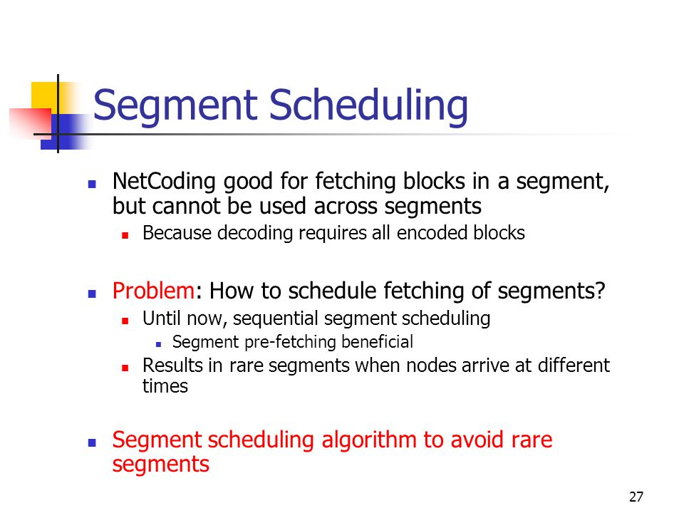 27 Segment Scheduling NetCoding good for fetching blocks in a segment, but cannot be used across segments Because decoding requires all encoded blocks Problem: How to schedule fetching of segments.