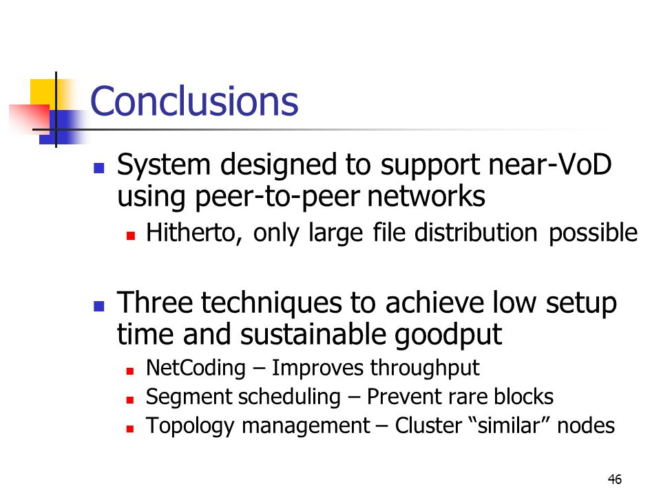46 Conclusions System designed to support near-VoD using peer-to-peer networks Hitherto, only large file distribution possible Three techniques to achieve low setup time and sustainable goodput NetCoding – Improves throughput Segment scheduling – Prevent rare blocks Topology management – Cluster similar nodes