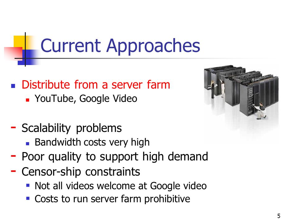 5 Current Approaches Distribute from a server farm YouTube, Google Video - Scalability problems Bandwidth costs very high - Poor quality to support high demand - Censor-ship constraints  Not all videos welcome at Google video  Costs to run server farm prohibitive