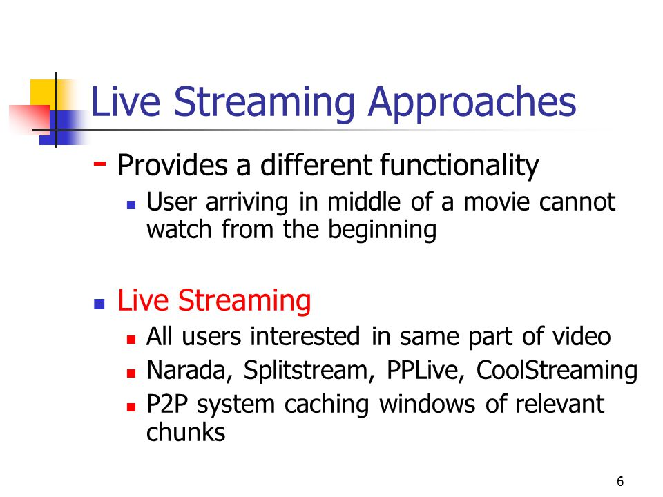 6 Live Streaming Approaches - Provides a different functionality User arriving in middle of a movie cannot watch from the beginning Live Streaming All users interested in same part of video Narada, Splitstream, PPLive, CoolStreaming P2P system caching windows of relevant chunks