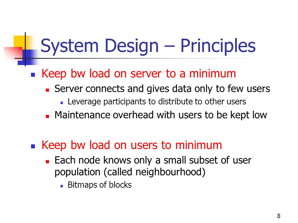 8 System Design – Principles Keep bw load on server to a minimum Server connects and gives data only to few users Leverage participants to distribute to other users Maintenance overhead with users to be kept low Keep bw load on users to minimum Each node knows only a small subset of user population (called neighbourhood) Bitmaps of blocks