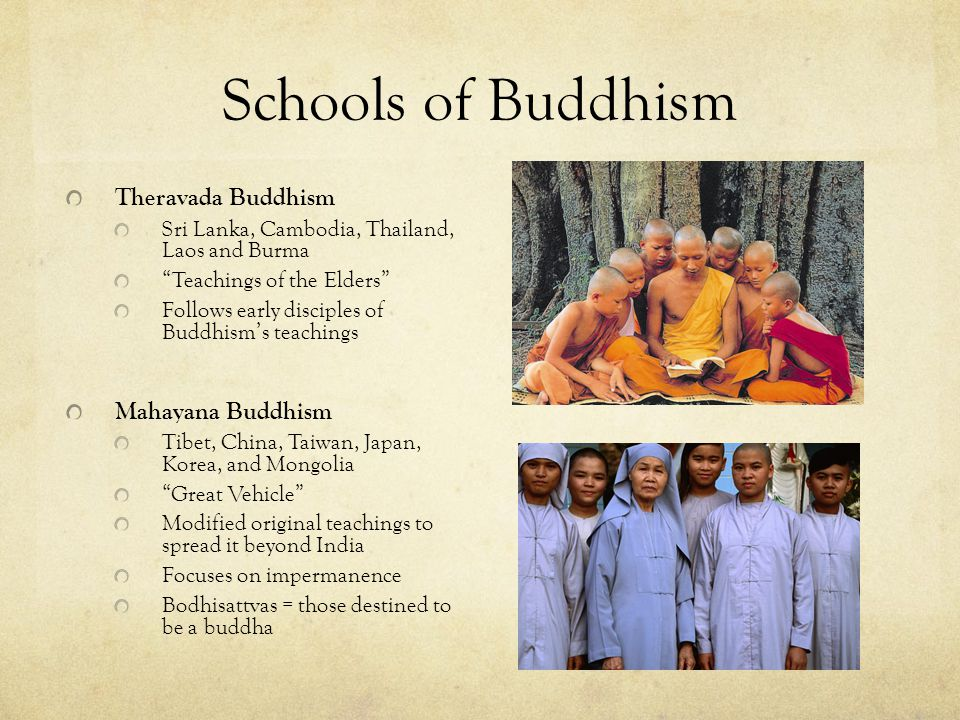 Schools of Buddhism Theravada Buddhism Sri Lanka, Cambodia, Thailand, Laos and Burma Teachings of the Elders Follows early disciples of Buddhism's teachings Mahayana Buddhism Tibet, China, Taiwan, Japan, Korea, and Mongolia Great Vehicle Modified original teachings to spread it beyond India Focuses on impermanence Bodhisattvas = those destined to be a buddha