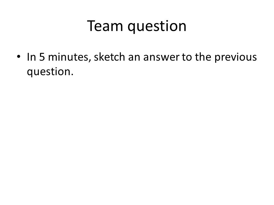 Team question In 5 minutes, sketch an answer to the previous question.