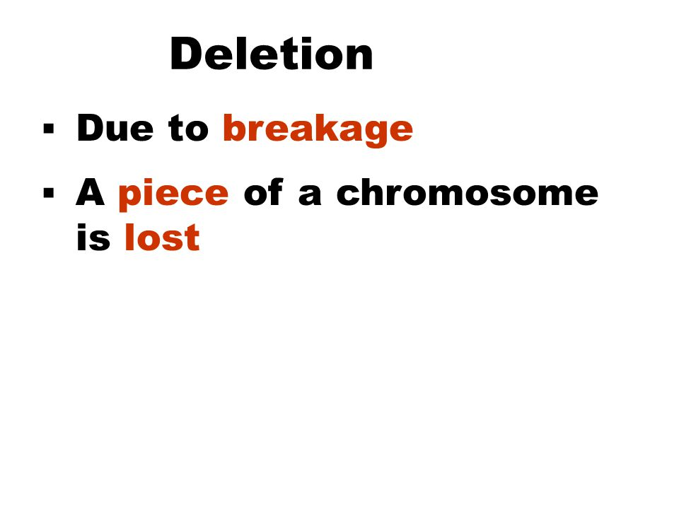 Deletion  Due to breakage  A piece of a chromosome is lost