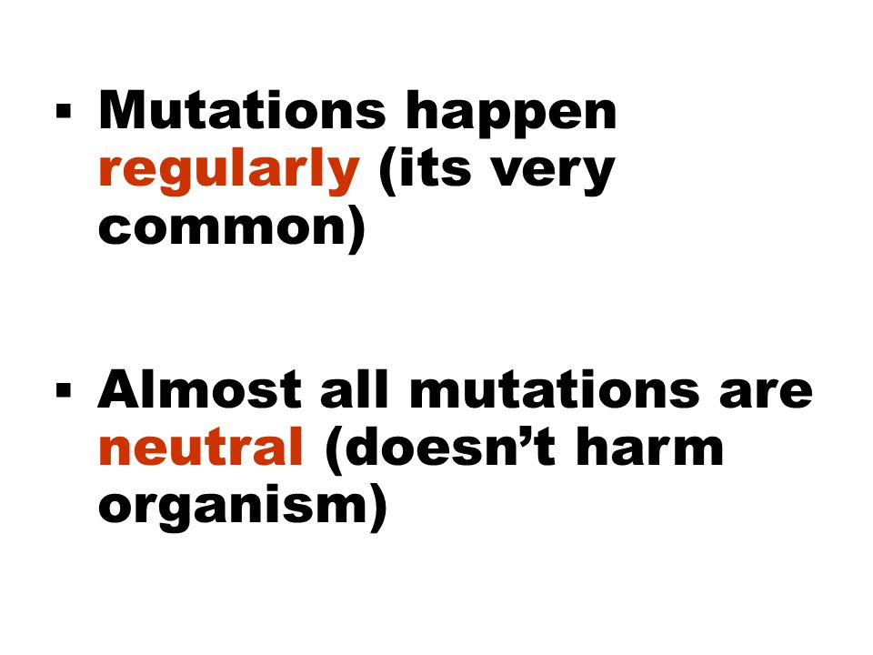  Mutations happen regularly (its very common)  Almost all mutations are neutral (doesn't harm organism)