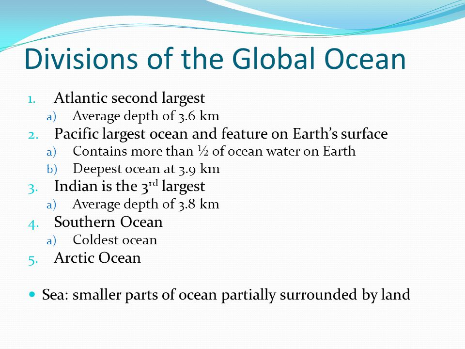 Divisions of the Global Ocean 1. Atlantic second largest a) Average depth of 3.6 km 2.