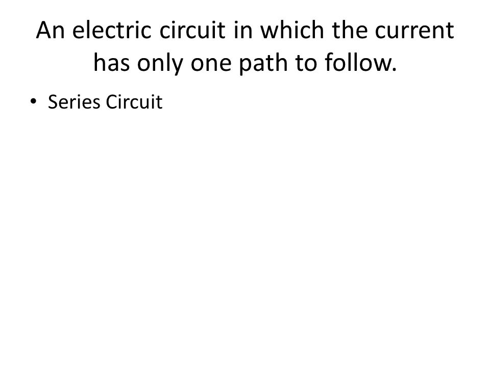 An electric circuit in which the current has only one path to follow. Series Circuit