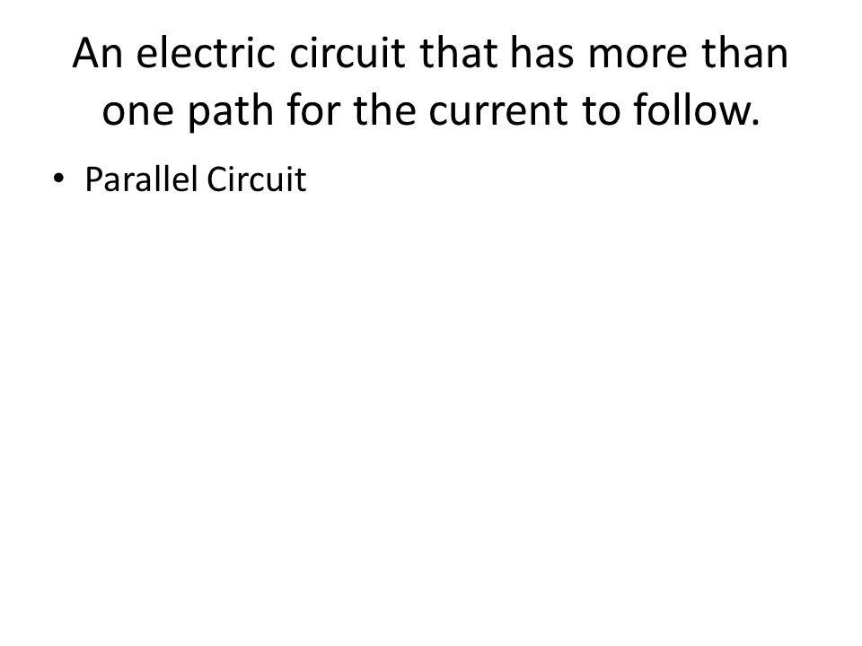 An electric circuit that has more than one path for the current to follow. Parallel Circuit