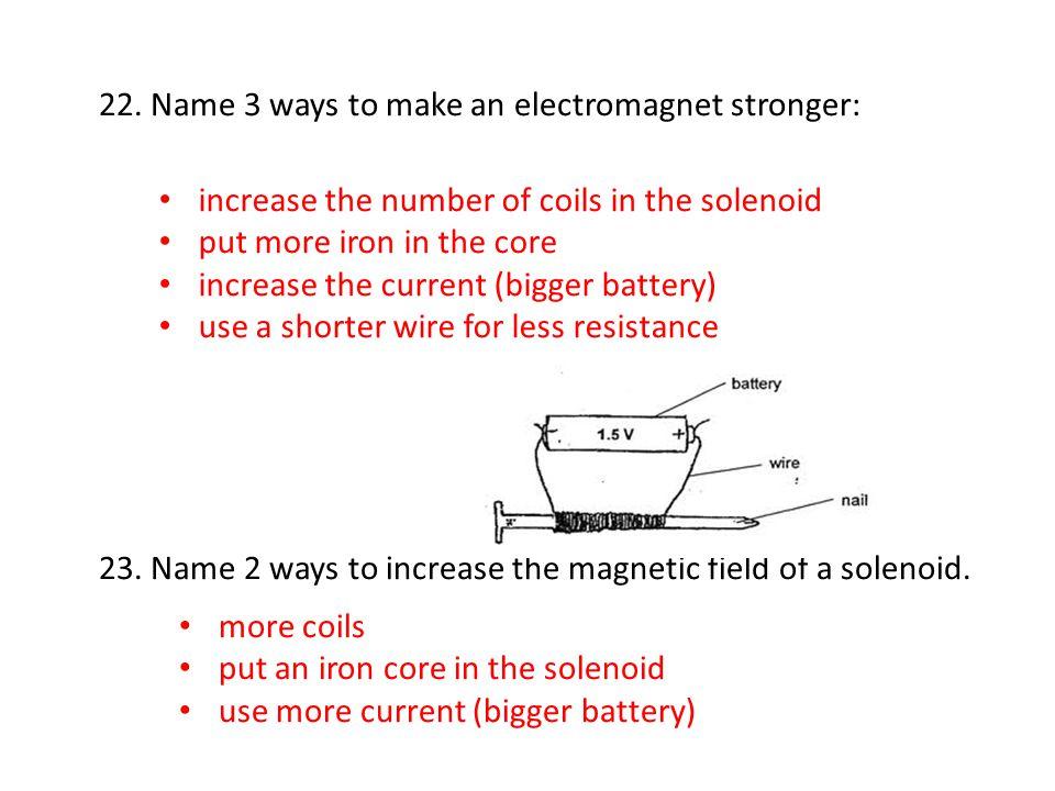 22. Name 3 ways to make an electromagnet stronger: 23.