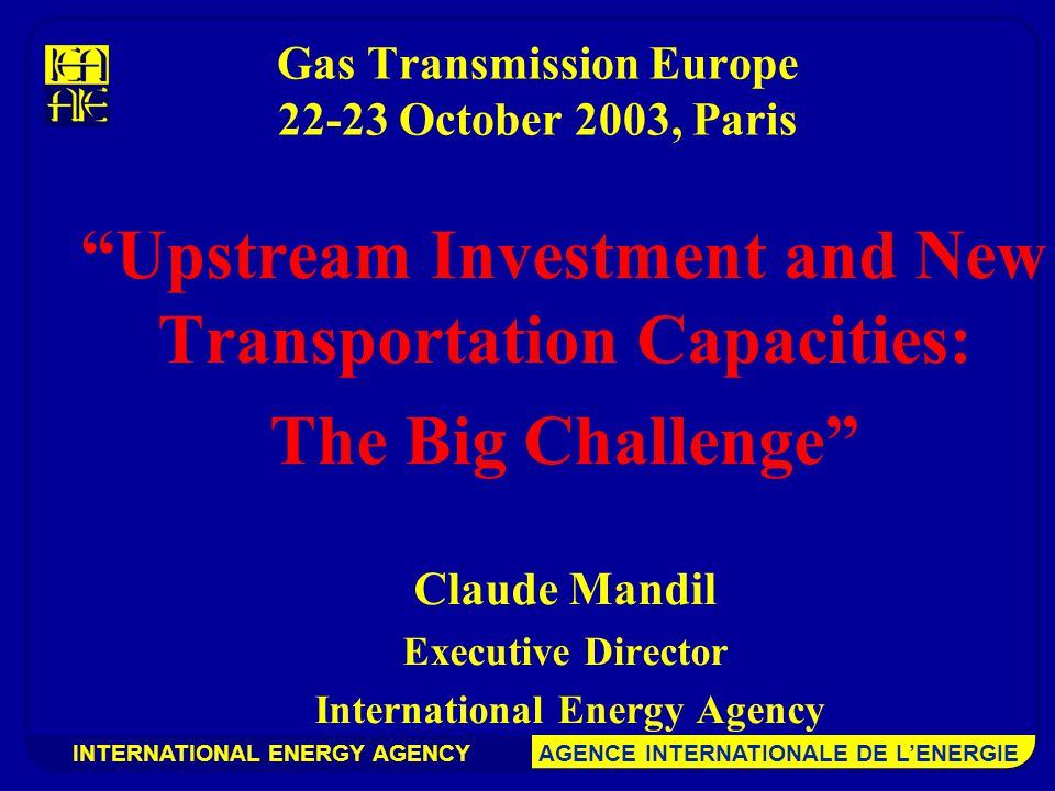 INTERNATIONAL ENERGY AGENCY AGENCE INTERNATIONALE DE L'ENERGIE Gas Transmission Europe October 2003, Paris Upstream Investment and New Transportation Capacities: The Big Challenge Claude Mandil Executive Director International Energy Agency