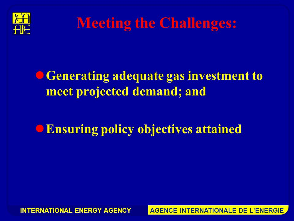 INTERNATIONAL ENERGY AGENCY AGENCE INTERNATIONALE DE L'ENERGIE Meeting the Challenges: Generating adequate gas investment to meet projected demand; and Ensuring policy objectives attained