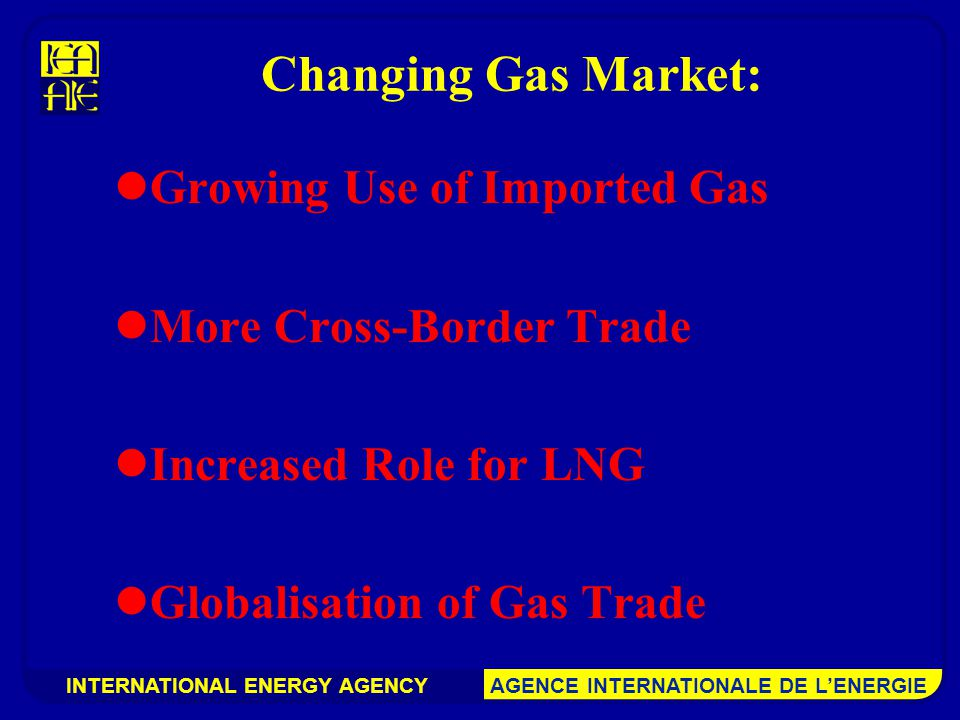INTERNATIONAL ENERGY AGENCY AGENCE INTERNATIONALE DE L'ENERGIE Changing Gas Market: Growing Use of Imported Gas More Cross-Border Trade Increased Role for LNG Globalisation of Gas Trade