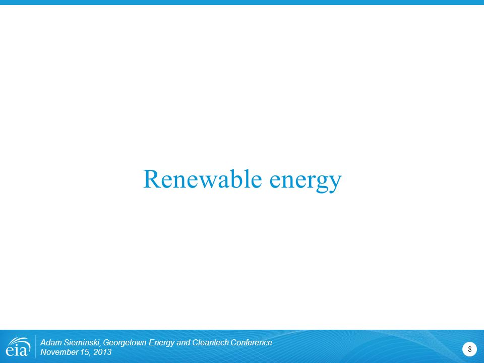 Renewable energy Adam Sieminski, Georgetown Energy and Cleantech Conference November 15,