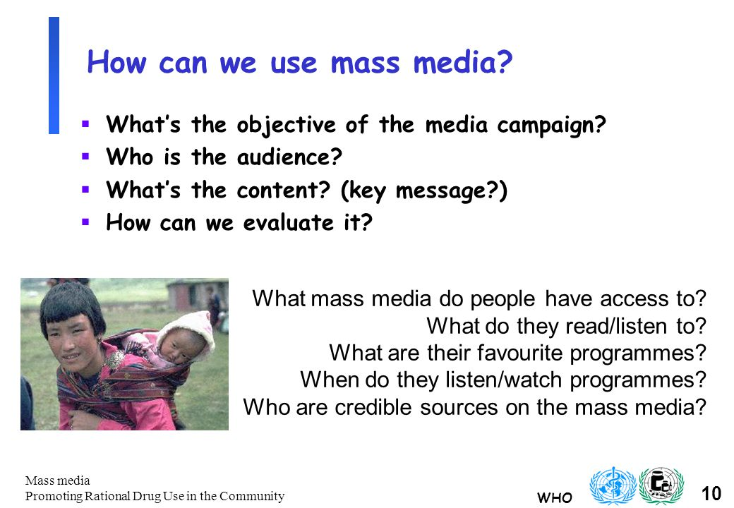 WHO 10 Mass media Promoting Rational Drug Use in the Community How can we use mass media.