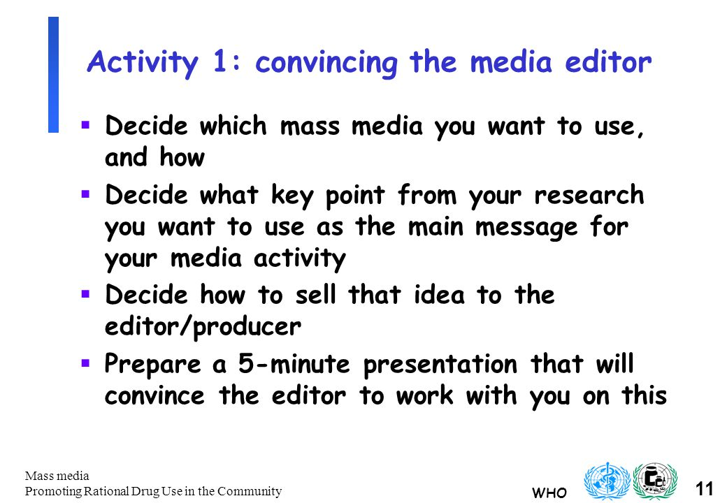 WHO 11 Mass media Promoting Rational Drug Use in the Community Activity 1: convincing the media editor  Decide which mass media you want to use, and how  Decide what key point from your research you want to use as the main message for your media activity  Decide how to sell that idea to the editor/producer  Prepare a 5-minute presentation that will convince the editor to work with you on this
