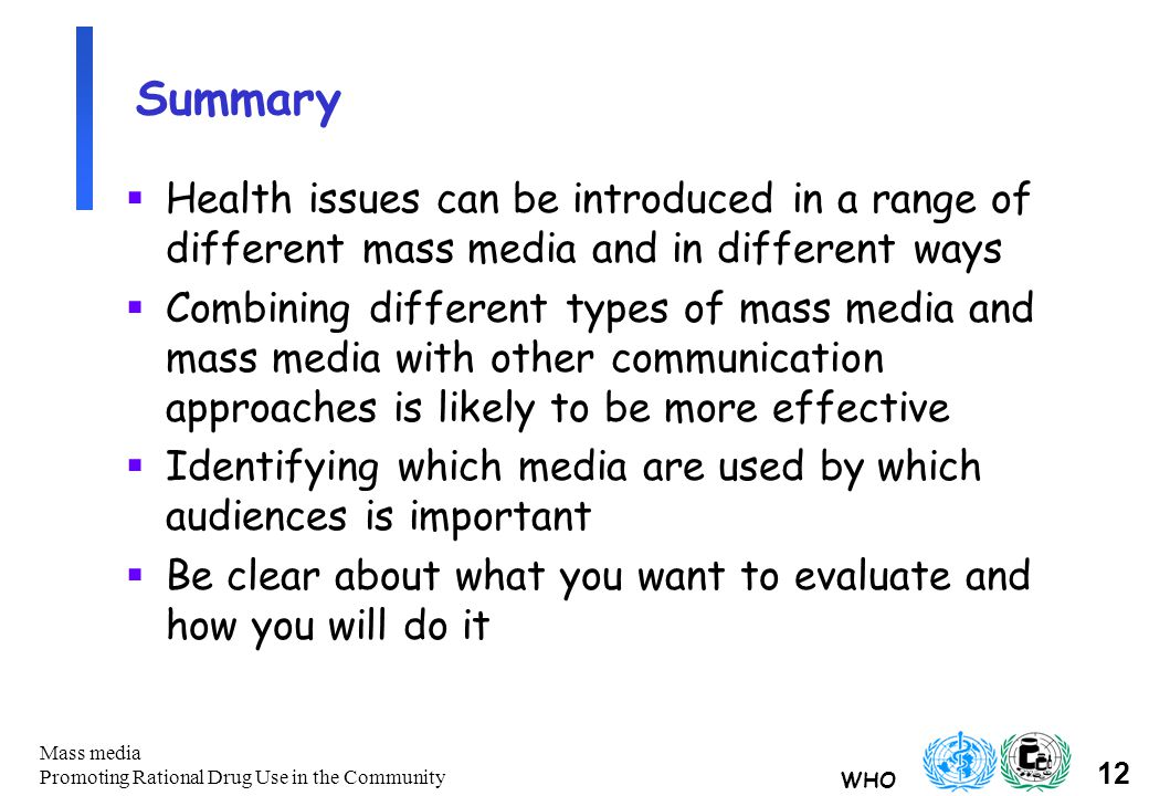 WHO 12 Mass media Promoting Rational Drug Use in the Community Summary  Health issues can be introduced in a range of different mass media and in different ways  Combining different types of mass media and mass media with other communication approaches is likely to be more effective  Identifying which media are used by which audiences is important  Be clear about what you want to evaluate and how you will do it