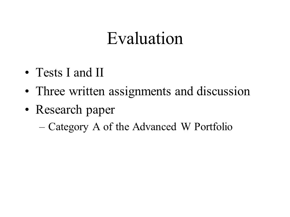 Evaluation Tests I and II Three written assignments and discussion Research paper –Category A of the Advanced W Portfolio