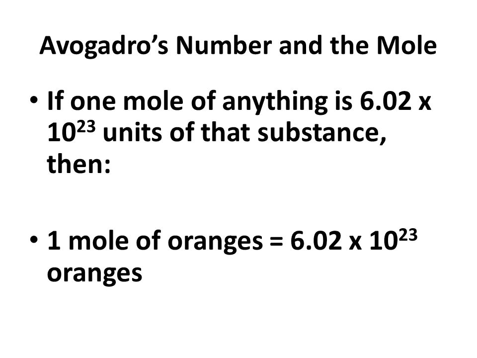 Avogadro's Number and the Mole If one mole of anything is 6.02 x units of that substance, then: 1 mole of oranges = 6.02 x oranges