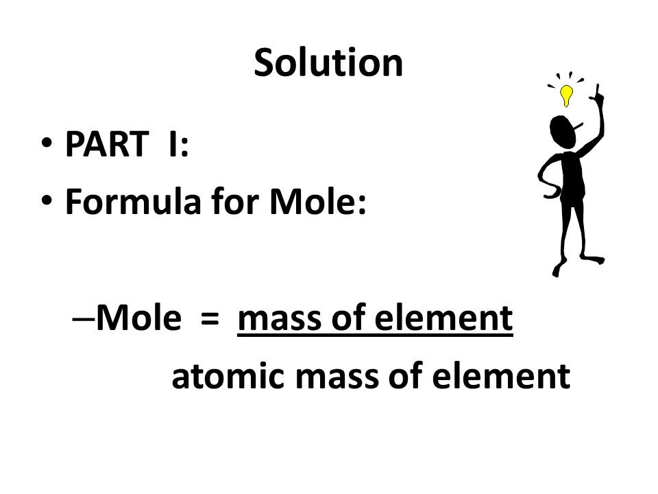 Solution PART I: Formula for Mole: – Mole = mass of element atomic mass of element