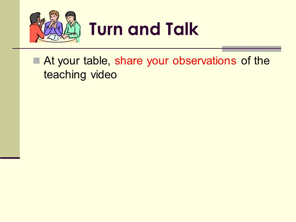 Turn and Talk At your table, share your observations of the teaching video