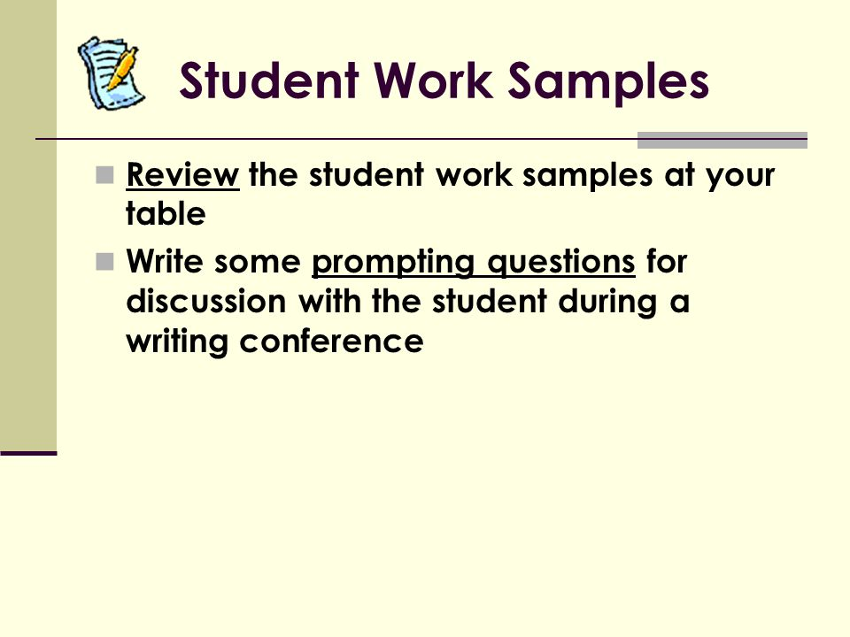 Student Work Samples Review the student work samples at your table Write some prompting questions for discussion with the student during a writing conference