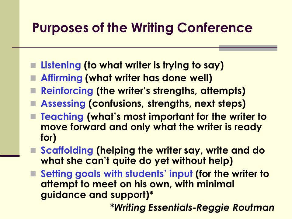 Purposes of the Writing Conference Listening (to what writer is trying to say) Affirming (what writer has done well) Reinforcing (the writer's strengths, attempts) Assessing (confusions, strengths, next steps) Teaching (what's most important for the writer to move forward and only what the writer is ready for) Scaffolding (helping the writer say, write and do what she can't quite do yet without help) Setting goals with students' input (for the writer to attempt to meet on his own, with minimal guidance and support)* *Writing Essentials-Reggie Routman